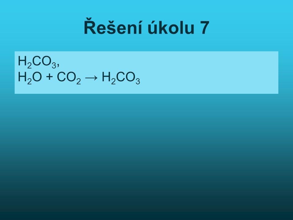 Řešení úkolu 7 H 2 CO 3, H 2 O + CO 2 → H 2 CO 3