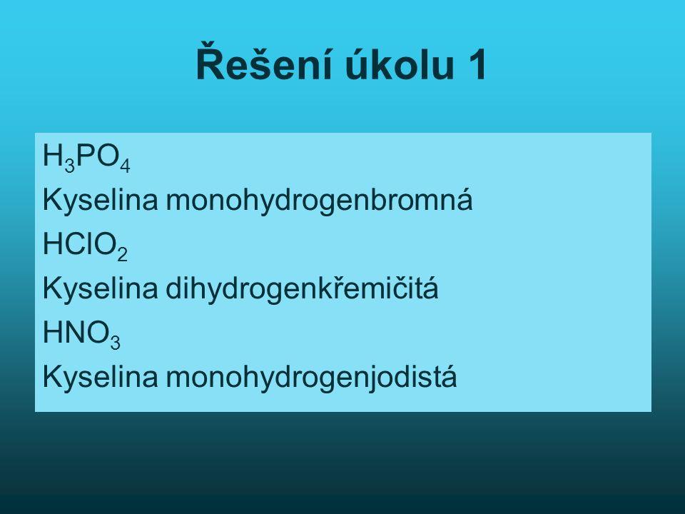 Řešení úkolu 1 H 3 PO 4 Kyselina monohydrogenbromná HClO 2 Kyselina dihydrogenkřemičitá HNO 3 Kyselina monohydrogenjodistá