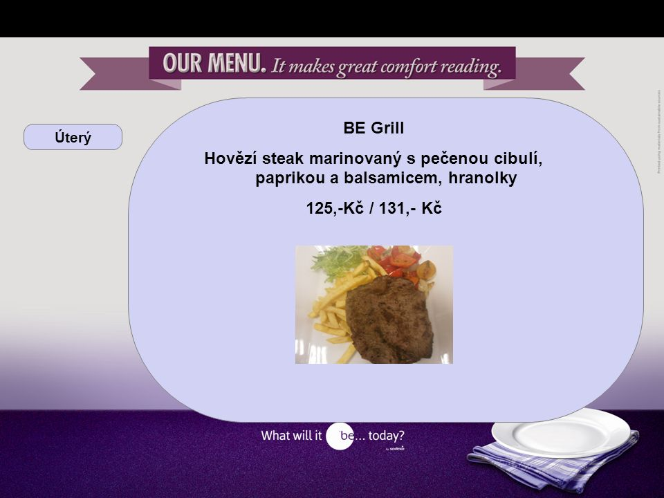 Úterý BE yourself Vepřový steak se sázeným vejcem, pečené brambory, listový špenát Hovězí nudličky s restovaným zelím, žampiony a kokosovým mlékem, pórková rýže, mrkev KB 28,81 Kč / cizí 31,- Kč / 100g