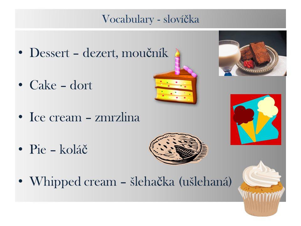 Vocabulary - sloví č ka Dessert – dezert, mou č ník Cake – dort Ice cream – zmrzlina Pie – kolá č Whipped cream – šleha č ka (ušlehaná)