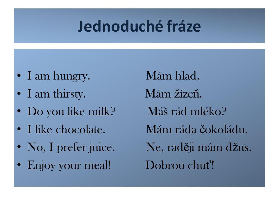 Jednoduché fráze I am hungry. Mám hlad. I am thirsty. Mám ž íze ň. Do you like milk? Máš rád mléko? I like chocolate. Mám ráda č okoládu. No, I prefer