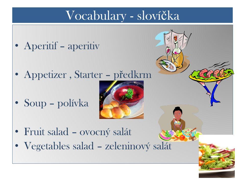 Vocabulary - sloví č ka Aperitif – aperitiv Appetizer, Starter – p ř edkrm Soup – polívka Fruit salad – ovocný salát Vegetables salad – zeleninový sal