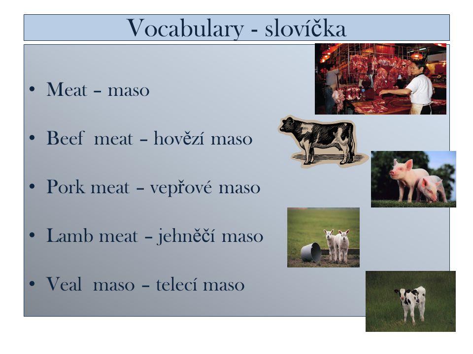 Vocabulary - sloví č ka Meat – maso Beef meat – hov ě zí maso Pork meat – vep ř ové maso Lamb meat – jehn ěč í maso Veal maso – telecí maso