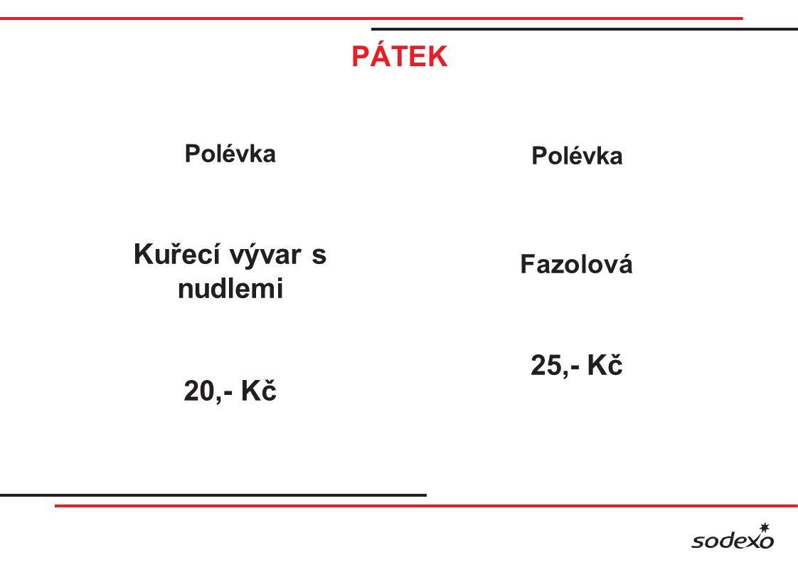 PÁTEK Polévka Kuřecí vývar s nudlemi 20,- Kč Polévka Fazolová 25,- Kč
