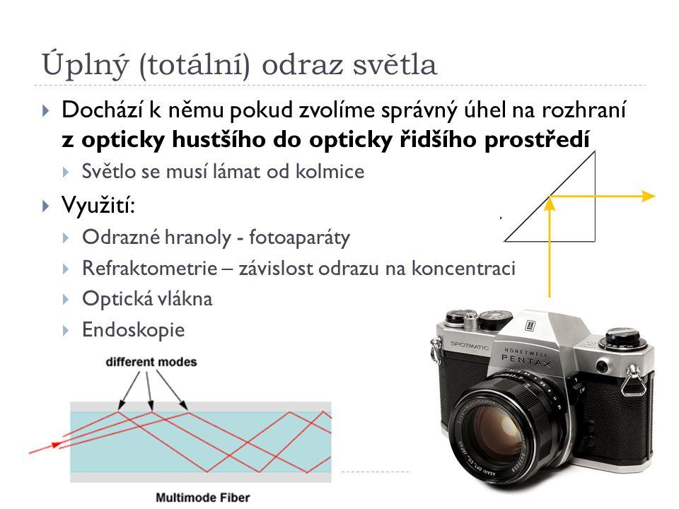Úplný (totální) odraz světla  Dochází k němu pokud zvolíme správný úhel na rozhraní z opticky hustšího do opticky řidšího prostředí  Světlo se musí lámat od kolmice  Využití:  Odrazné hranoly - fotoaparáty  Refraktometrie – závislost odrazu na koncentraci  Optická vlákna  Endoskopie
