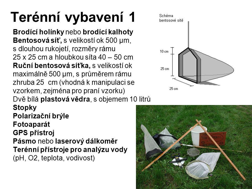 Terénní vybavení 1 Brodící holínky nebo brodící kalhoty Bentosová síť, s velikostí ok 500 μm, s dlouhou rukojetí, rozměry rámu 25 x 25 cm a hloubkou síta 40 – 50 cm Ruční bentosová síťka, s velikostí ok maximálně 500 μm, s průměrem rámu zhruba 25 cm (vhodná k manipulaci se vzorkem, zejména pro praní vzorku) Dvě bílá plastová vědra, s objemem 10 litrů Stopky Polarizační brýle Fotoaparát GPS přístroj Pásmo nebo laserový dálkoměr Terénní přístroje pro analýzu vody (pH, O2, teplota, vodivost)