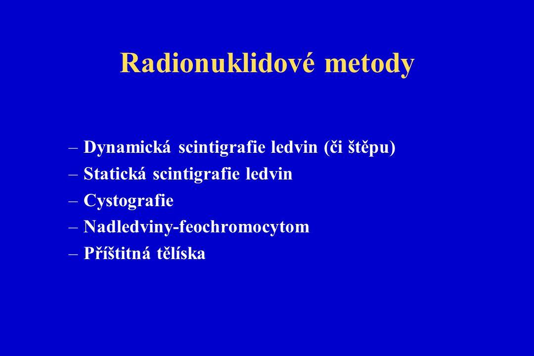 Radionuklidové metody –Dynamická scintigrafie ledvin (či štěpu) –Statická scintigrafie ledvin –Cystografie –Nadledviny-feochromocytom –Příštitná tělíska