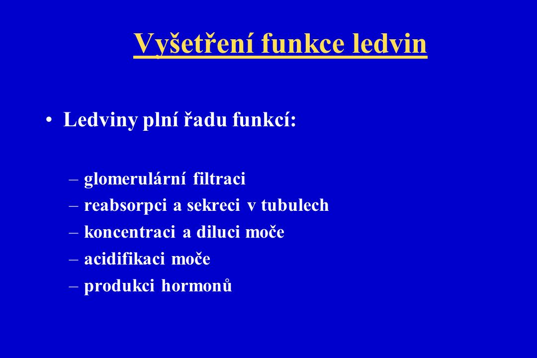 Vyšetření funkce ledvin Ledviny plní řadu funkcí: –glomerulární filtraci –reabsorpci a sekreci v tubulech –koncentraci a diluci moče –acidifikaci moče –produkci hormonů
