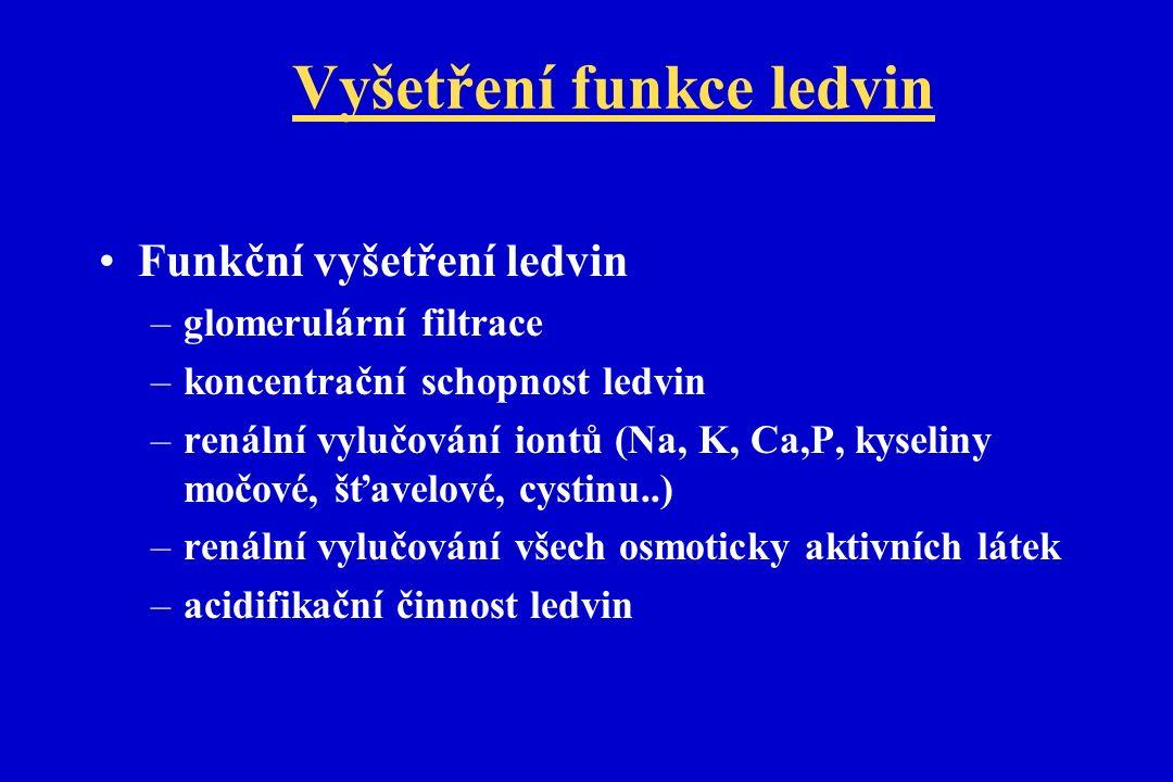 Vyšetření funkce ledvin Funkční vyšetření ledvin –glomerulární filtrace –koncentrační schopnost ledvin –renální vylučování iontů (Na, K, Ca,P, kyseliny močové, šťavelové, cystinu..) –renální vylučování všech osmoticky aktivních látek –acidifikační činnost ledvin