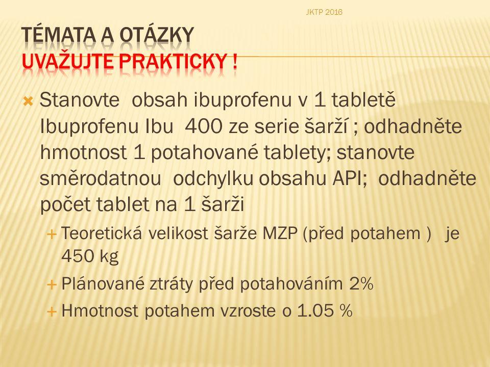  Stanovte obsah ibuprofenu v 1 tabletě Ibuprofenu Ibu 400 ze serie šarží ; odhadněte hmotnost 1 potahované tablety; stanovte směrodatnou odchylku obsahu API; odhadněte počet tablet na 1 šarži  Teoretická velikost šarže MZP (před potahem ) je 450 kg  Plánované ztráty před potahováním 2%  Hmotnost potahem vzroste o 1.05 % JKTP 2016