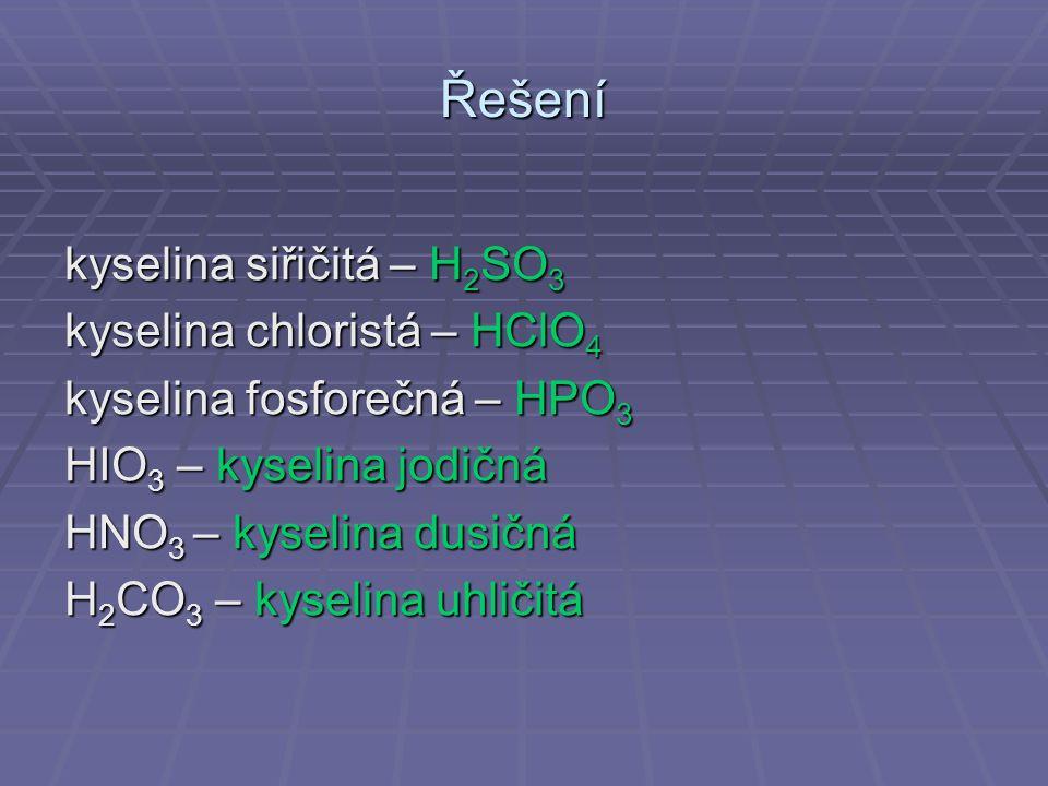 Řešení kyselina siřičitá – H 2 SO 3 kyselina chloristá – HClO 4 kyselina fosforečná – HPO 3 HIO 3 – kyselina jodičná HNO 3 – kyselina dusičná H 2 CO 3 – kyselina uhličitá