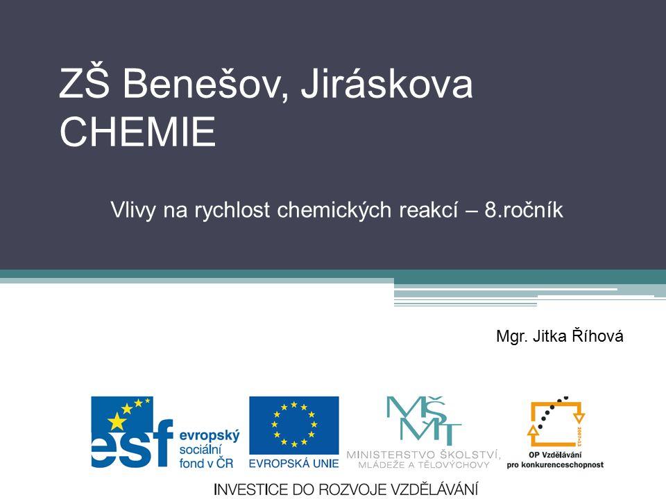 ZŠ Benešov, Jiráskova CHEMIE Vlivy na rychlost chemických reakcí – 8.ročník Mgr. Jitka Říhová