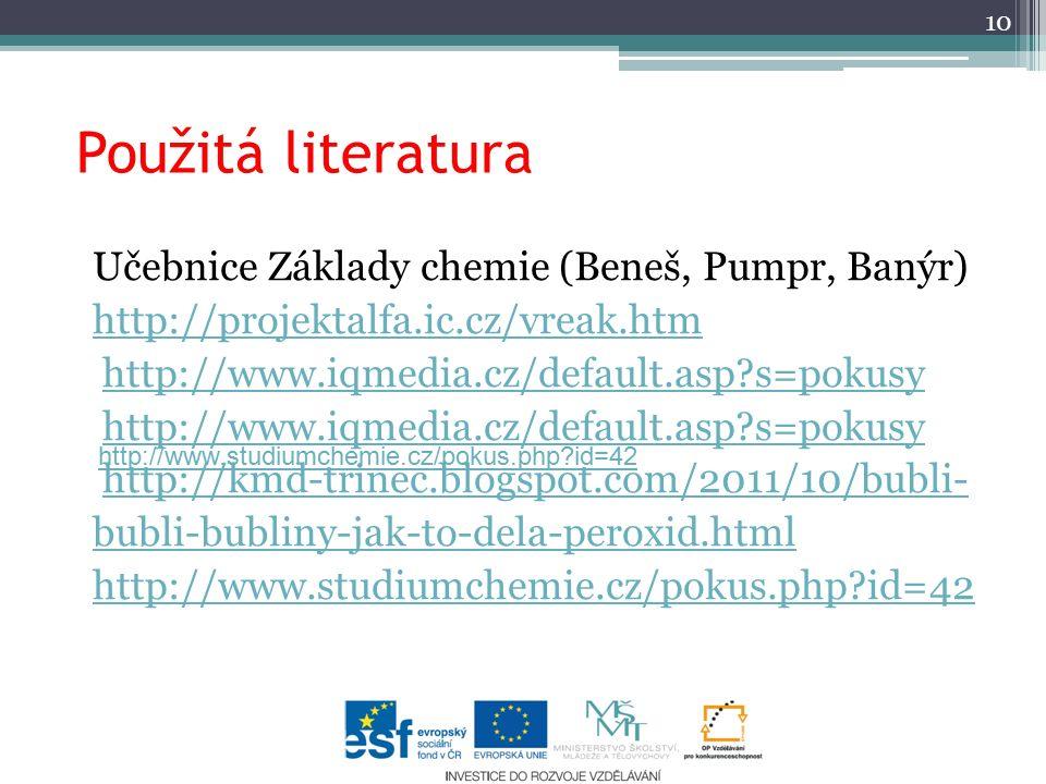 Použitá literatura Učebnice Základy chemie (Beneš, Pumpr, Banýr) http://projektalfa.ic.cz/vreak.htm http://www.iqmedia.cz/default.asp s=pokusy http://kmd-trinec.blogspot.com/2011/10/bubli- bubli-bubliny-jak-to-dela-peroxid.html http://www.studiumchemie.cz/pokus.php id=42 10 http://www.studiumchemie.cz/pokus.php id=42