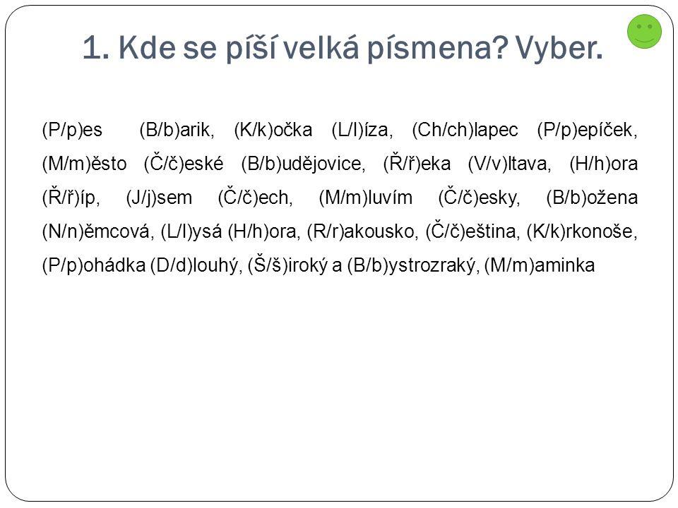 1. Kde se píší velká písmena? Vyber. (P/p)es (B/b)arik, (K/k)očka (L/l)íza, (Ch/ch)lapec (P/p)epíček, (M/m)ěsto (Č/č)eské (B/b)udějovice, (Ř/ř)eka (V/