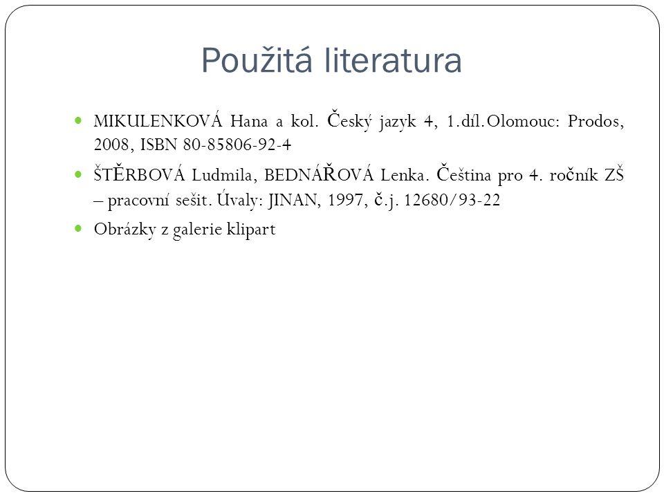 Použitá literatura MIKULENKOVÁ Hana a kol. Č eský jazyk 4, 1.díl.Olomouc: Prodos, 2008, ISBN 80-85806-92-4 ŠT Ě RBOVÁ Ludmila, BEDNÁ Ř OVÁ Lenka. Č eš