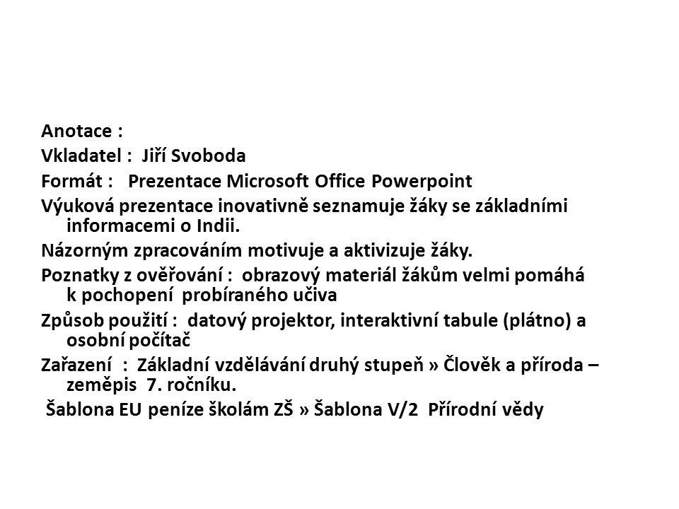 Anotace : Vkladatel : Jiří Svoboda Formát : Prezentace Microsoft Office Powerpoint Výuková prezentace inovativně seznamuje žáky se základními informacemi o Indii.