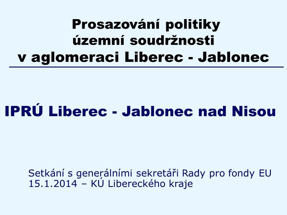 IPRÚ Liberec - Jablonec nad Nisou Setkání s generálními sekretáři Rady pro fondy EU 15.1.2014 – KÚ Libereckého kraje Prosazování politiky územní soudržnosti v aglomeraci Liberec - Jablonec
