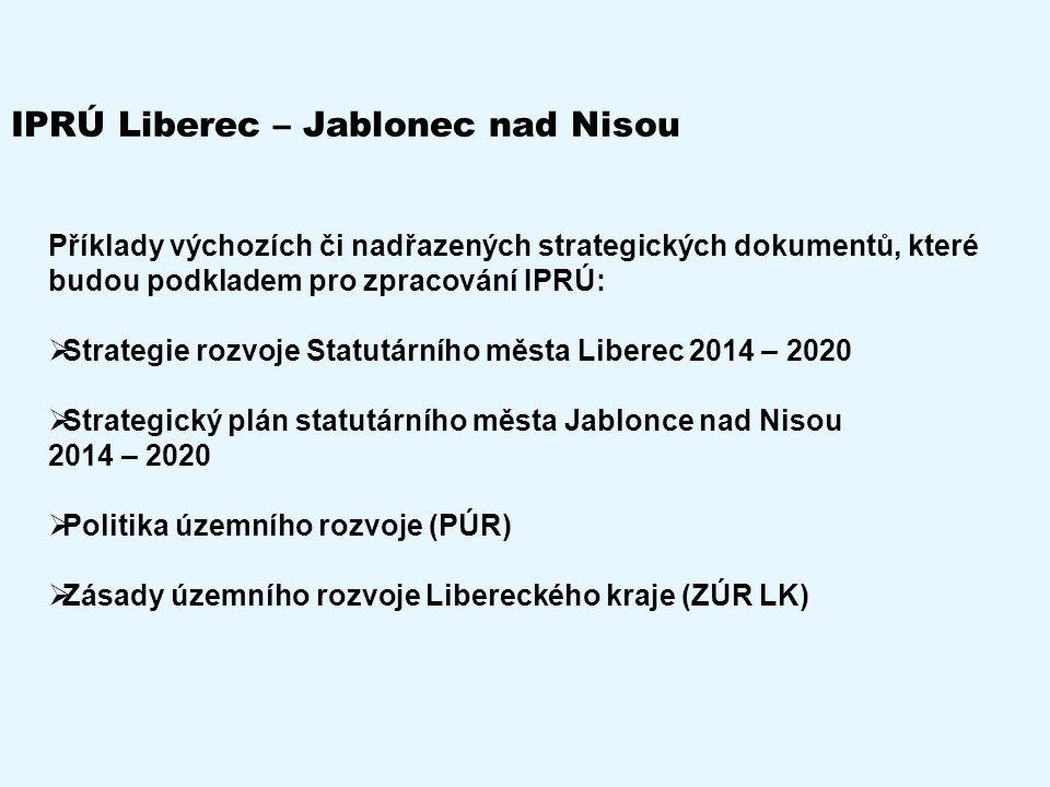 IPRÚ Liberec – Jablonec nad Nisou Příklady výchozích či nadřazených strategických dokumentů, které budou podkladem pro zpracování IPRÚ:  Strategie rozvoje Statutárního města Liberec 2014 – 2020  Strategický plán statutárního města Jablonce nad Nisou 2014 – 2020  Politika územního rozvoje (PÚR)  Zásady územního rozvoje Libereckého kraje (ZÚR LK)