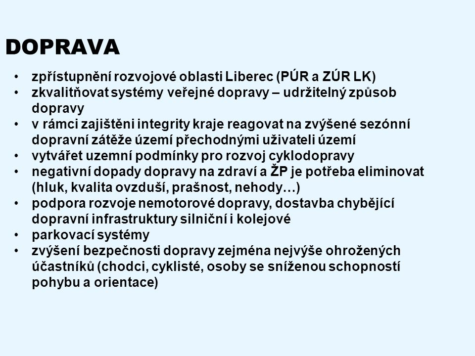 DOPRAVA zpřístupnění rozvojové oblasti Liberec (PÚR a ZÚR LK) zkvalitňovat systémy veřejné dopravy – udržitelný způsob dopravy v rámci zajištěni integrity kraje reagovat na zvýšené sezónní dopravní zátěže území přechodnými uživateli území vytvářet uzemní podmínky pro rozvoj cyklodopravy negativní dopady dopravy na zdraví a ŽP je potřeba eliminovat (hluk, kvalita ovzduší, prašnost, nehody…) podpora rozvoje nemotorové dopravy, dostavba chybějící dopravní infrastruktury silniční i kolejové parkovací systémy zvýšení bezpečnosti dopravy zejména nejvýše ohrožených účastníků (chodci, cyklisté, osoby se sníženou schopností pohybu a orientace)