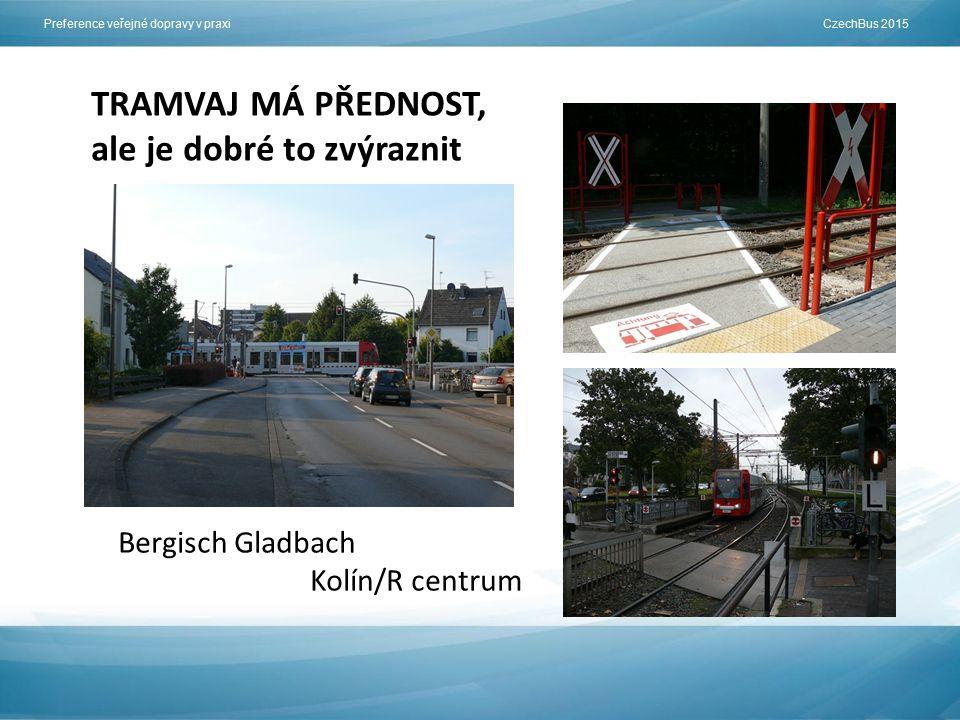 Preference veřejné dopravy v praxi CzechBus 2015 TRAMVAJ MÁ PŘEDNOST, ale je dobré to zvýraznit Bergisch Gladbach Kolín/R centrum