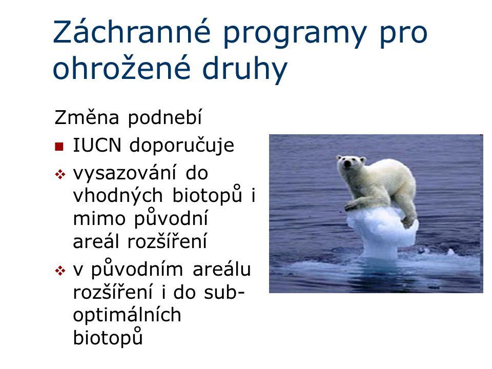 Záchranné programy pro ohrožené druhy Změna podnebí IUCN doporučuje  vysazování do vhodných biotopů i mimo původní areál rozšíření  v původním areálu rozšíření i do sub- optimálních biotopů