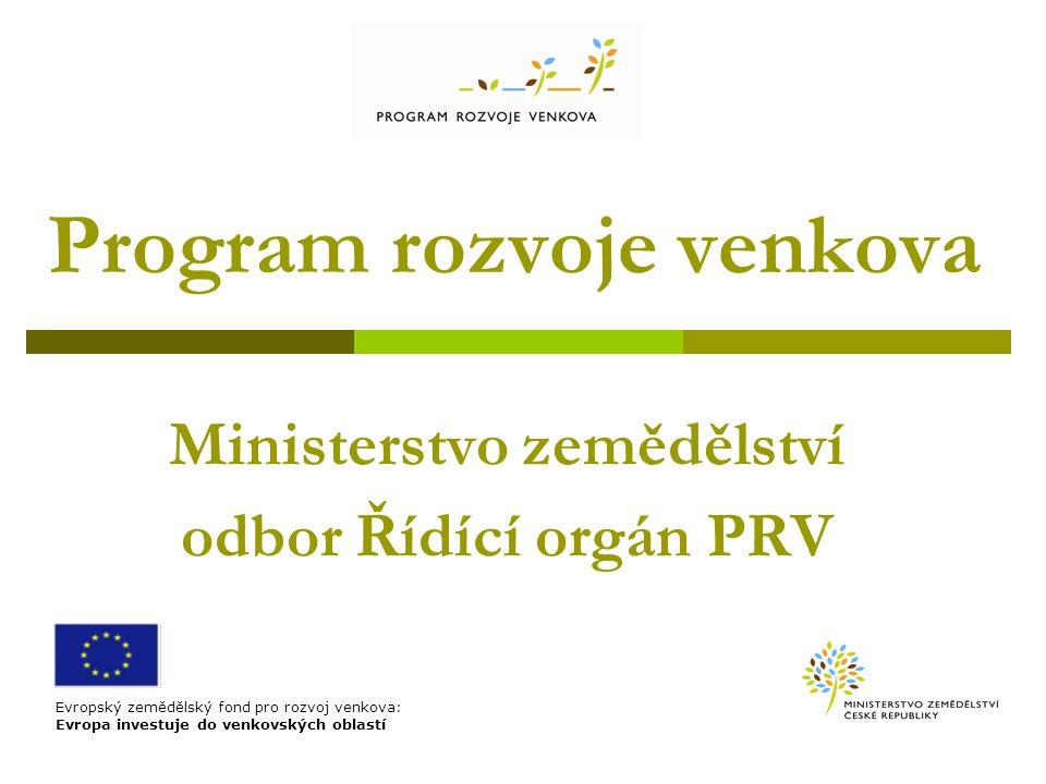 Program rozvoje venkova Ministerstvo zemědělství odbor Řídící orgán PRV Evropský zemědělský fond pro rozvoj venkova: Evropa investuje do venkovských oblastí