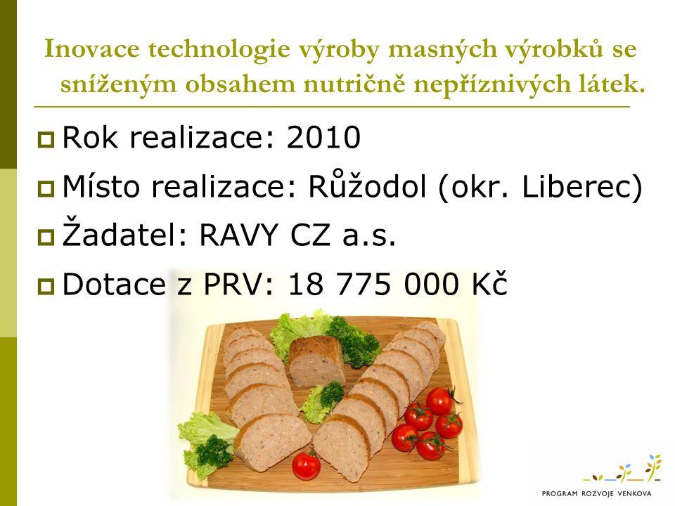  Rok realizace: 2010  Místo realizace: Růžodol (okr. Liberec)  Žadatel: RAVY CZ a.s.  Dotace z PRV: 18 775 000 Kč Inovace technologie výroby masný