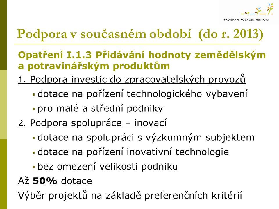 Podpora v současném období (do r. 2013) Opatření I.1.3 Přidávání hodnoty zemědělským a potravinářským produktům 1. Podpora investic do zpracovatelskýc