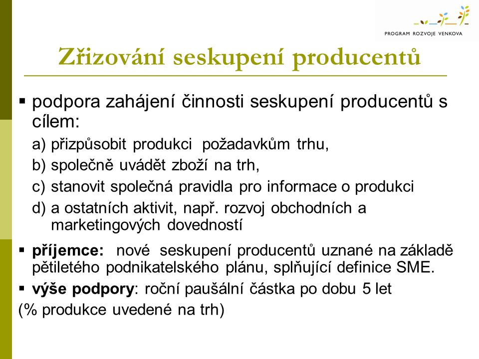Zřizování seskupení producentů  podpora zahájení činnosti seskupení producentů s cílem: a)přizpůsobit produkci požadavkům trhu, b)společně uvádět zboží na trh, c)stanovit společná pravidla pro informace o produkci d)a ostatních aktivit, např.