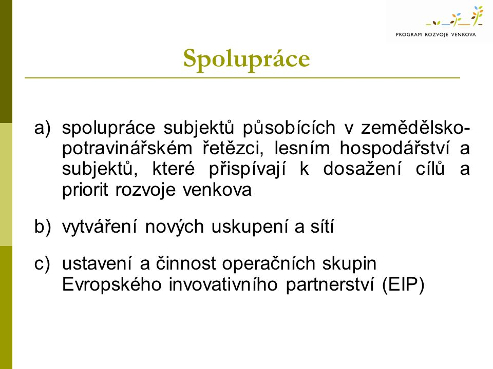 Spolupráce a)spolupráce subjektů působících v zemědělsko- potravinářském řetězci, lesním hospodářství a subjektů, které přispívají k dosažení cílů a priorit rozvoje venkova b)vytváření nových uskupení a sítí c)ustavení a činnost operačních skupin Evropského invovativního partnerství (EIP)