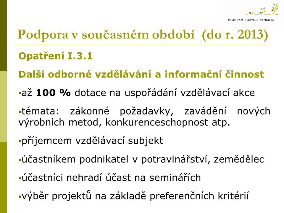 Podpora v současném období (do r. 2013) Opatření I.3.1 Další odborné vzdělávání a informační činnost  až 100 % dotace na uspořádání vzdělávací akce 