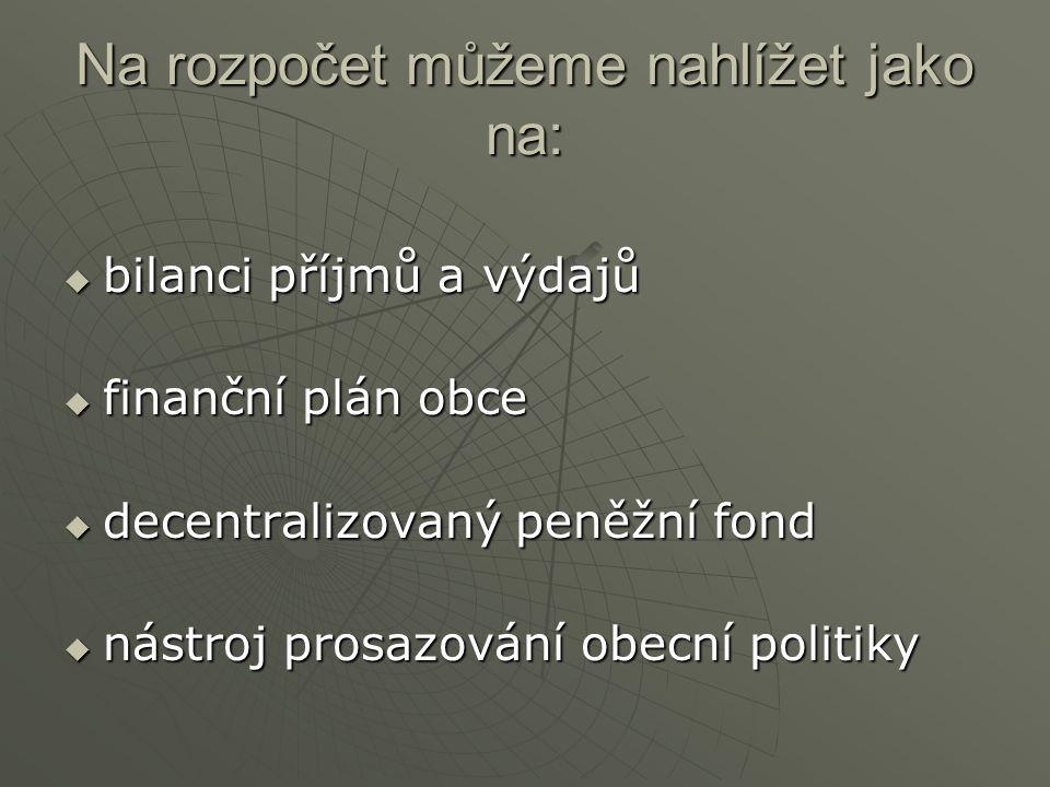 Na rozpočet můžeme nahlížet jako na:  bilanci příjmů a výdajů  finanční plán obce  decentralizovaný peněžní fond  nástroj prosazování obecní polit