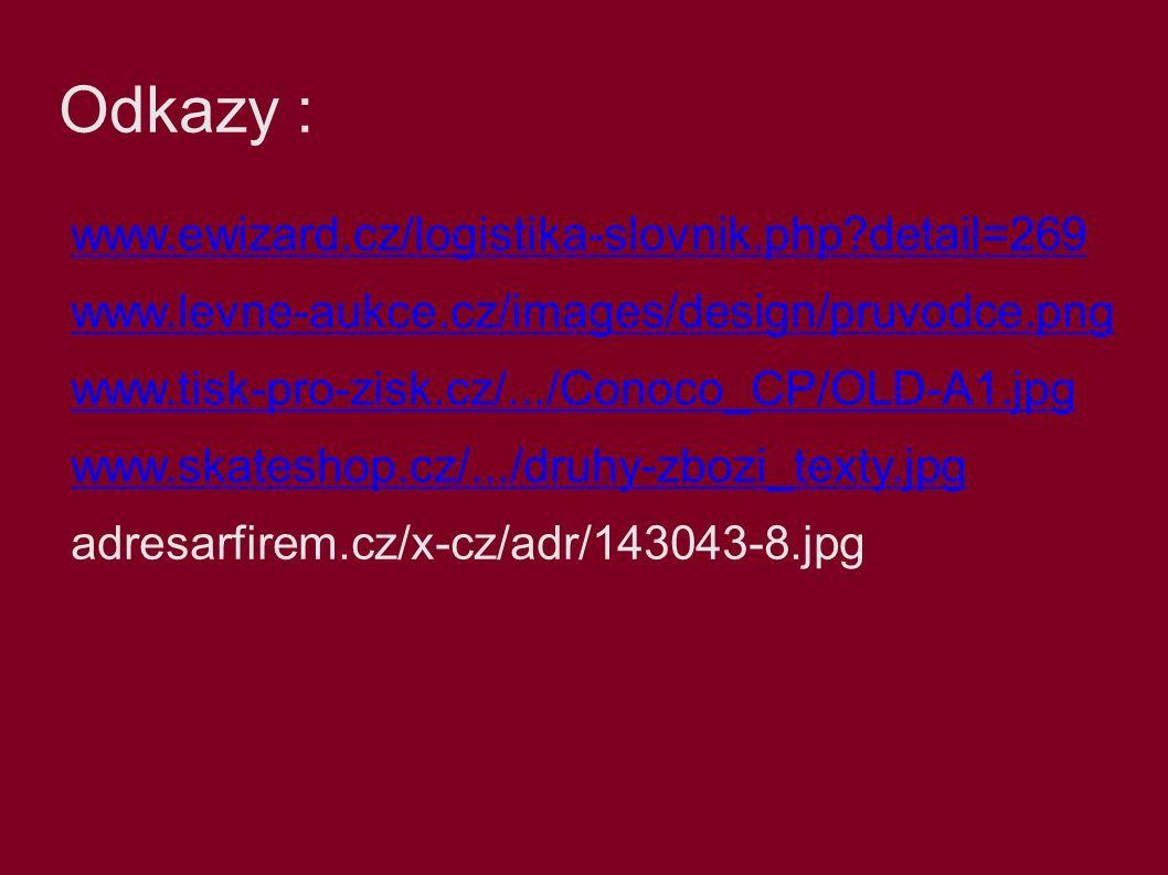 Odkazy : www.ewizard.cz/logistika-slovnik.php detail=269 www.levne-aukce.cz/images/design/pruvodce.png www.tisk-pro-zisk.cz/.../Conoco_CP/OLD-A1.jpg www.skateshop.cz/.../druhy-zbozi_texty.jpg adresarfirem.cz/x-cz/adr/143043-8.jpg