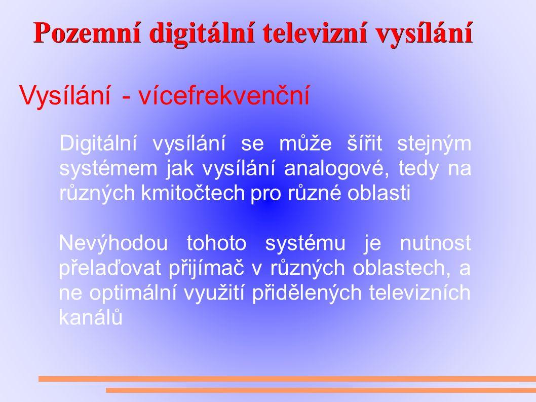 Pozemní digitální televizní vysílání Pozemní digitální televizní vysílání Vysílání - vícefrekvenční Digitální vysílání se může šířit stejným systémem jak vysílání analogové, tedy na různých kmitočtech pro různé oblasti Nevýhodou tohoto systému je nutnost přelaďovat přijímač v různých oblastech, a ne optimální využití přidělených televizních kanálů