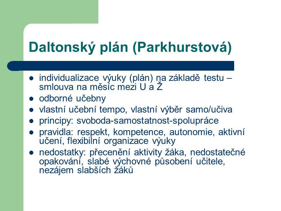 Daltonský plán (Parkhurstová) individualizace výuky (plán) na základě testu – smlouva na měsíc mezi U a Ž odborné učebny vlastní učební tempo, vlastní výběr samo/učiva principy: svoboda-samostatnost-spolupráce pravidla: respekt, kompetence, autonomie, aktivní učení, flexibilní organizace výuky nedostatky: přecenění aktivity žáka, nedostatečné opakování, slabé výchovné působení učitele, nezájem slabších žáků
