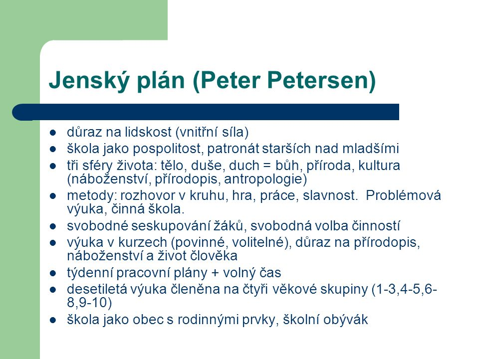 Jenský plán (Peter Petersen) důraz na lidskost (vnitřní síla) škola jako pospolitost, patronát starších nad mladšími tři sféry života: tělo, duše, duch = bůh, příroda, kultura (náboženství, přírodopis, antropologie) metody: rozhovor v kruhu, hra, práce, slavnost.