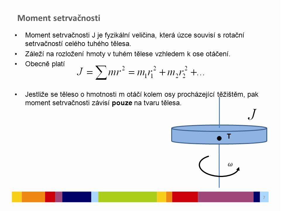 Moment setrvačnosti T Moment setrvačnosti J je fyzikální veličina, která úzce souvisí s rotační setrvačností celého tuhého tělesa.