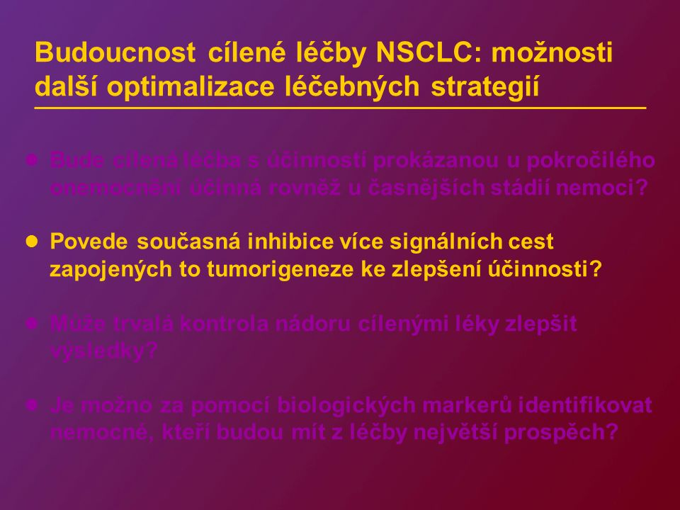 Budoucnost cílené léčby NSCLC: možnosti další optimalizace léčebných strategií Bude cílená léčba s účinností prokázanou u pokročilého onemocnění účinn