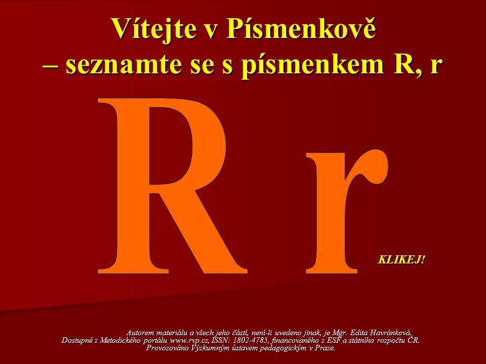 Vítejte v Písmenkově – seznamte se s písmenkem R, r Autorem materiálu a všech jeho částí, není-li uvedeno jinak, je Mgr. Edita Havránková. Dostupné z