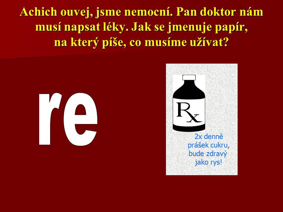 Achich ouvej, jsme nemocní. Pan doktor nám musí napsat léky. Jak se jmenuje papír, na který píše, co musíme užívat? 2x denně prášek cukru, bude zdravý