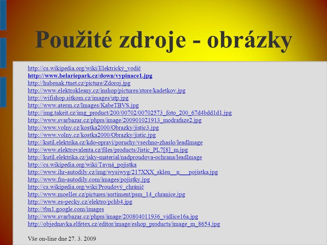 Použité zdroje - obrázky http://cs.wikipedia.org/wiki/Elektrický_vodič http://www.belariepark.cz/down/vypinace1.jpg http://hubenak.ttnet.cz/picture/Zdoroj.jpg http://www.elektroklesny.cz/inshop/pictures/store/kadetkov.jpg http://wifishop.sitkom.cz/images/utp.jpg http://www.aterm.cz/Images/KabeTBVS.jpg http://img.takeit.cz/img_product/200/00702/00702573_foto_200_67d4bdd1d1.jpg http://www.svarbazar.cz/phprs/image/200901021913_modrafaze2.jpg http://www.volny.cz/kostka2000/Obrazky/jistic3.jpg http://www.volny.cz/kostka2000/Obrazky/jistic.jpg http://kutil.elektrika.cz/kdo-opravi/poruchy/vsechno-zhaslo/leadImage http://www.elektrovalenta.cz/files/products/Jistic_PL7[8]_m.jpg http://kutil.elektrika.cz/jaky-material/nadproudova-ochrana/leadImage http://cs.wikipedia.org/wiki/Tavná_pojistka http://www.ihr-autodily.cz/img/wysiwyg/217XXX_sklen__n___pojistka.jpg http://www.fm-autodily.com/images/pojistky.jpg http://cs.wikipedia.org/wiki/Proudový_chránič http://www.moeller.cz/pictures/sortiment/psm_14_chranice.jpg http://www.es-pecky.cz/elektro/pchb4.jpg http://tbn1.google.com/images http://www.svarbazar.cz/phprs/image/200804011936_vidlice16a.jpg http://objednavka.elfetex.cz/editor/image/eshop_products/image_m_8654.jpg Vše on-line dne 27.