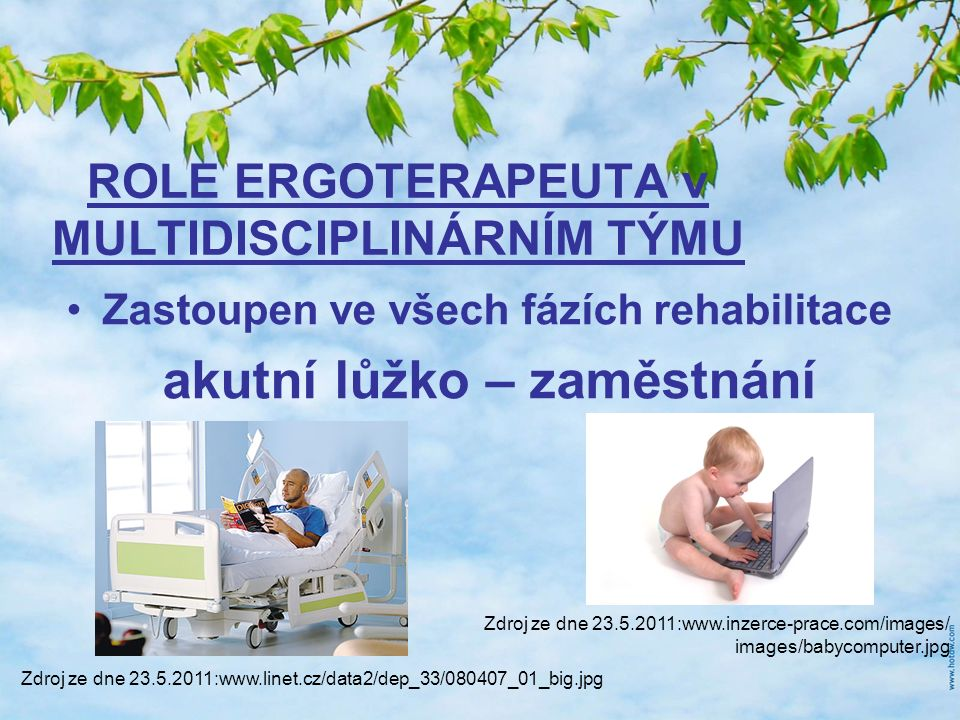 ROLE ERGOTERAPEUTA v MULTIDISCIPLINÁRNÍM TÝMU Zastoupen ve všech fázích rehabilitace akutní lůžko – zaměstnání Zdroj ze dne 23.5.2011:www.linet.cz/data2/dep_33/080407_01_big.jpg Zdroj ze dne 23.5.2011:www.inzerce-prace.com/images/ images/babycomputer.jpg