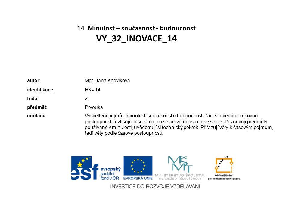 14 Minulost – současnost - budoucnost VY_32_INOVACE_14 autor:Mgr. Jana Kobylková identifikace:B3 - 14 třída:2. předmět:Prvouka anotace:Vysvětlení pojm