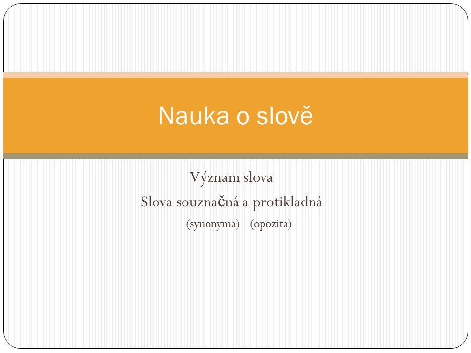 Význam slova Slova souzna č ná a protikladná (synonyma) (opozita) Nauka o slově