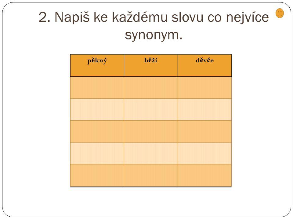 2. Napiš ke každému slovu co nejvíce synonym.