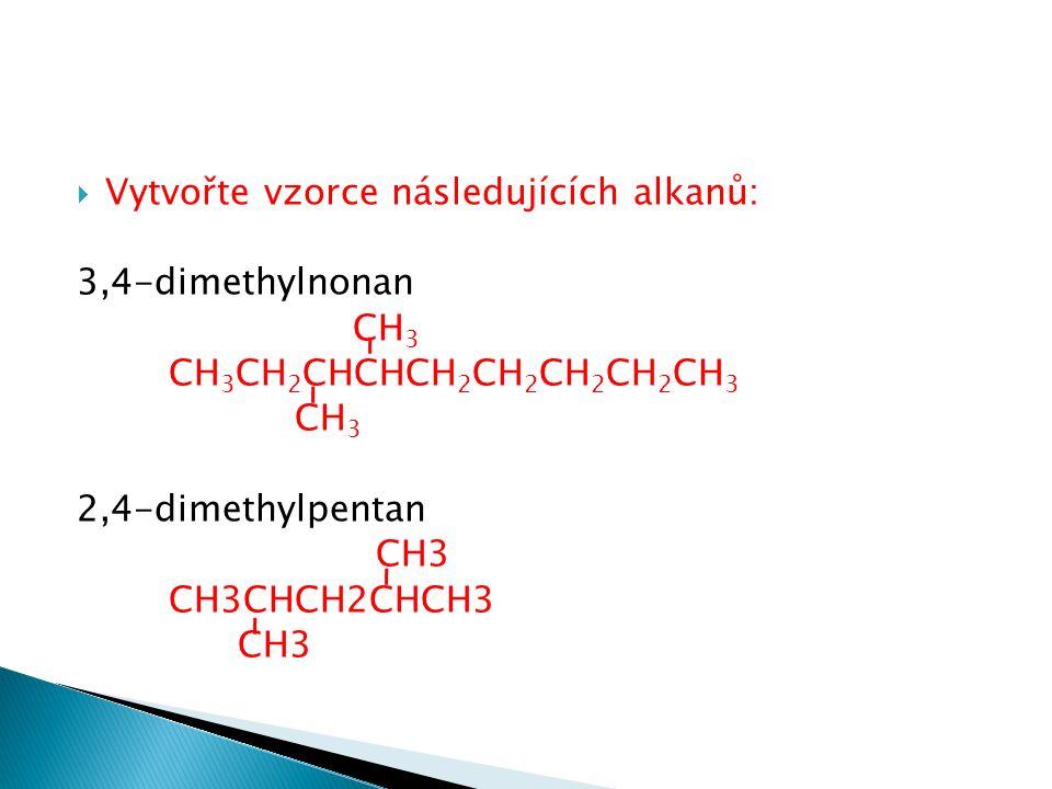  Vytvořte vzorce následujících alkanů: 3,4-dimethylnonan CH 3 CH 3 CH 2 CHCHCH 2 CH 2 CH 2 CH 2 CH 3 CH 3 2,4-dimethylpentan CH3 CH3CHCH2CHCH3 CH3