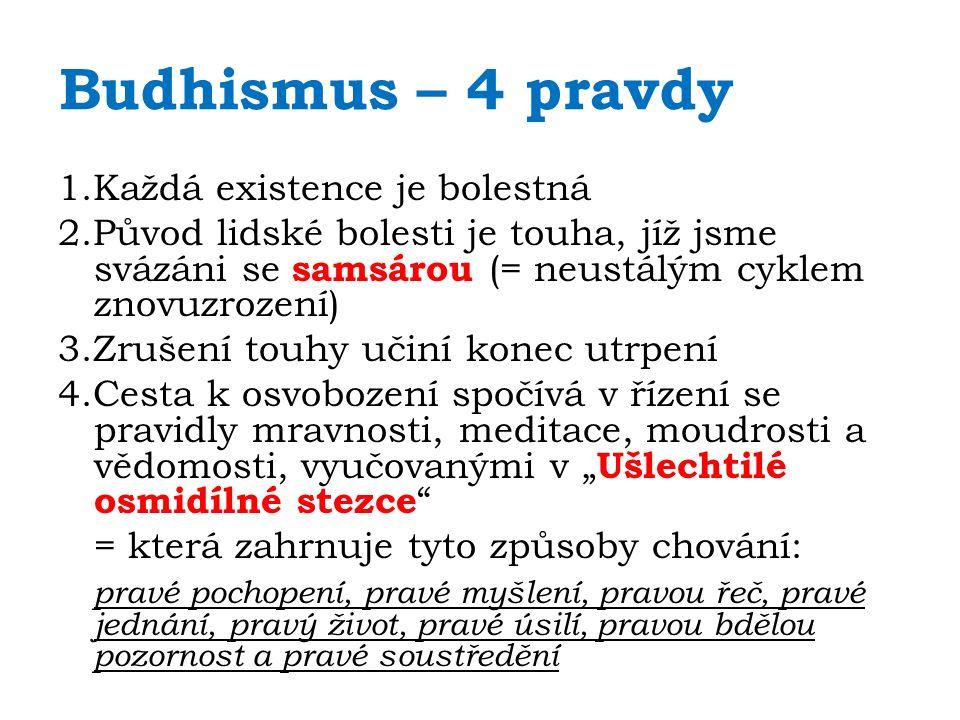 Budhismus – 4 pravdy 1.Každá existence je bolestná 2.Původ lidské bolesti je touha, jíž jsme svázáni se samsárou (= neustálým cyklem znovuzrození) 3.Z