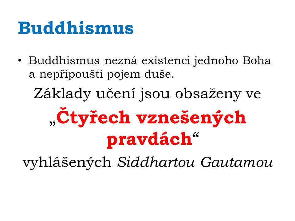 """Budhismus – 4 pravdy 1.Každá existence je bolestná 2.Původ lidské bolesti je touha, jíž jsme svázáni se samsárou (= neustálým cyklem znovuzrození) 3.Zrušení touhy učiní konec utrpení 4.Cesta k osvobození spočívá v řízení se pravidly mravnosti, meditace, moudrosti a vědomosti, vyučovanými v """" Ušlechtilé osmidílné stezce = která zahrnuje tyto způsoby chování: pravé pochopení, pravé myšlení, pravou řeč, pravé jednání, pravý život, pravé úsilí, pravou bdělou pozornost a pravé soustředění"""