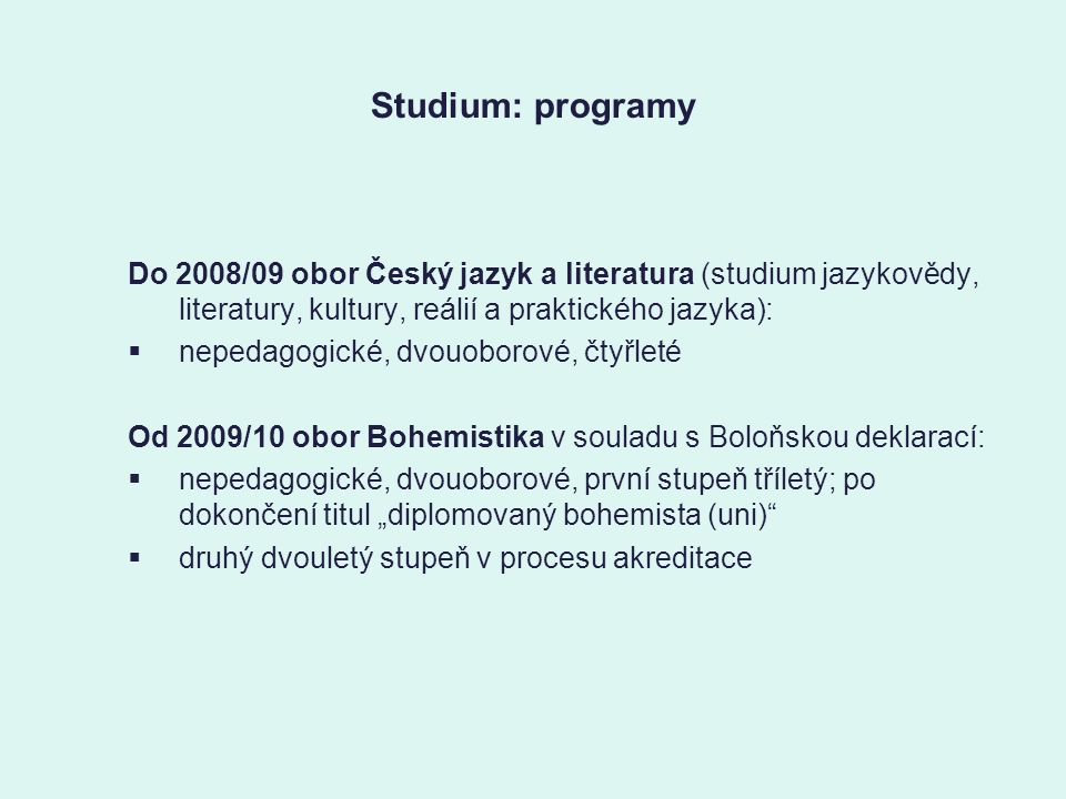 """Studium: programy Do 2008/09 obor Český jazyk a literatura (studium jazykovědy, literatury, kultury, reálií a praktického jazyka):  nepedagogické, dvouoborové, čtyřleté Od 2009/10 obor Bohemistika v souladu s Boloňskou deklarací:  nepedagogické, dvouoborové, první stupeň tříletý; po dokončení titul """"diplomovaný bohemista (uni)  druhý dvouletý stupeň v procesu akreditace"""