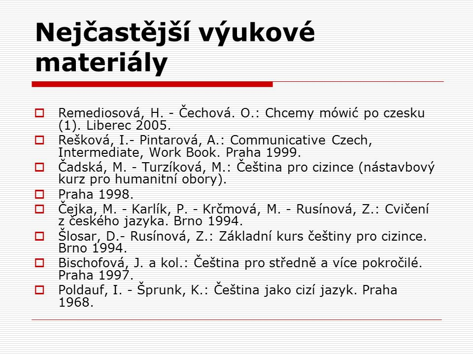 Nejčastější výukové materiály  Remediosová, H. - Čechová. O.: Chcemy mówić po czesku (1). Liberec 2005.  Rešková, I.- Pintarová, A.: Communicative C